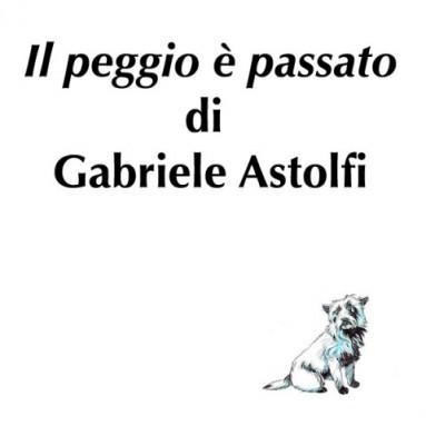 """(RACCONTA UNA STORIA) - """"IL PEGGIO E' PASSATO"""" di Gabriele Astolfi"""