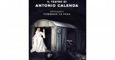 IL TEATRO DI ANTONIO CALENDA In un dovizioso volume di Manfredi Editore illuminato dalle foto di Tommaso Le Pera