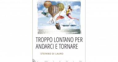 STEFANO DI LAURO - TROPPO LONTANO PER ANDARCI E TORNARE: Un romanzo classico, nel senso più bello del termine